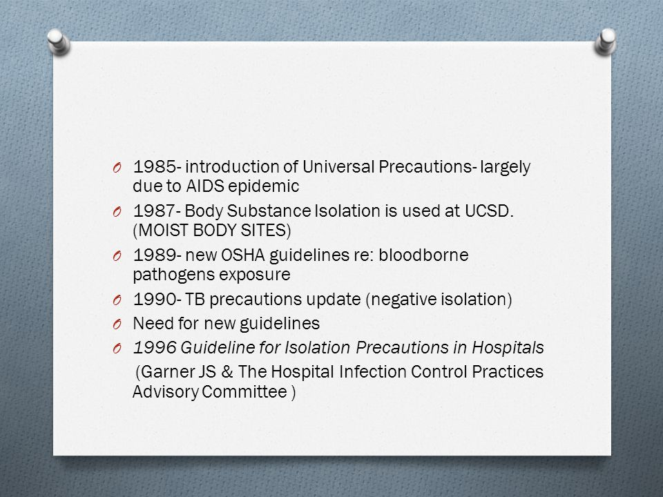 O 1985- introduction of Universal Precautions- largely due to AIDS epidemic O 1987- Body Substance Isolation is used at UCSD.