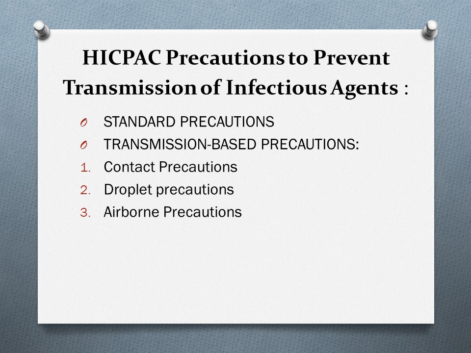 STANDARD PRECAUTIONS O A group of infection control precautions that are applicable to all patients O Assume that any body excretions or secretions, contact with body fluids or nonintact skin and mucosa can transmit infection O Combines previous Universal Precautions and Body Substance isolation O Now includes Respiratory Hygiene/Cough Etiquette, use of masks for catheter insertion, safe injection practices O Includes hand hygiene, anticipate need to use of gloves, gown, mask, eye protection, safe injection practices.