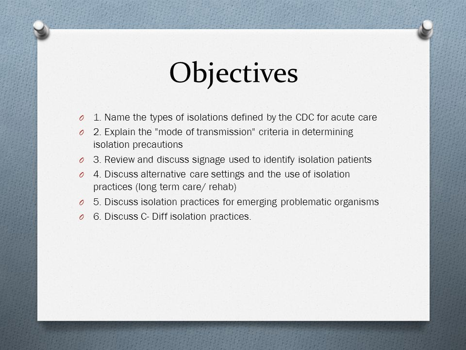 Objectives O 1. Name the types of isolations defined by the CDC for acute care O 2.