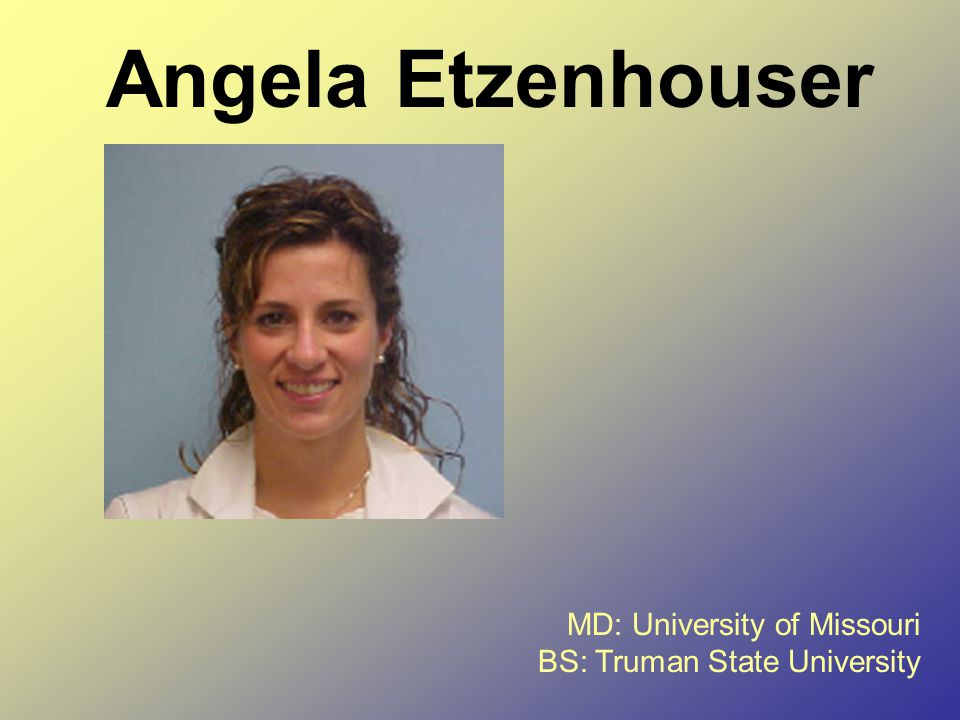 Angela Etzenhouser MD: University of Missouri BS: Truman State University