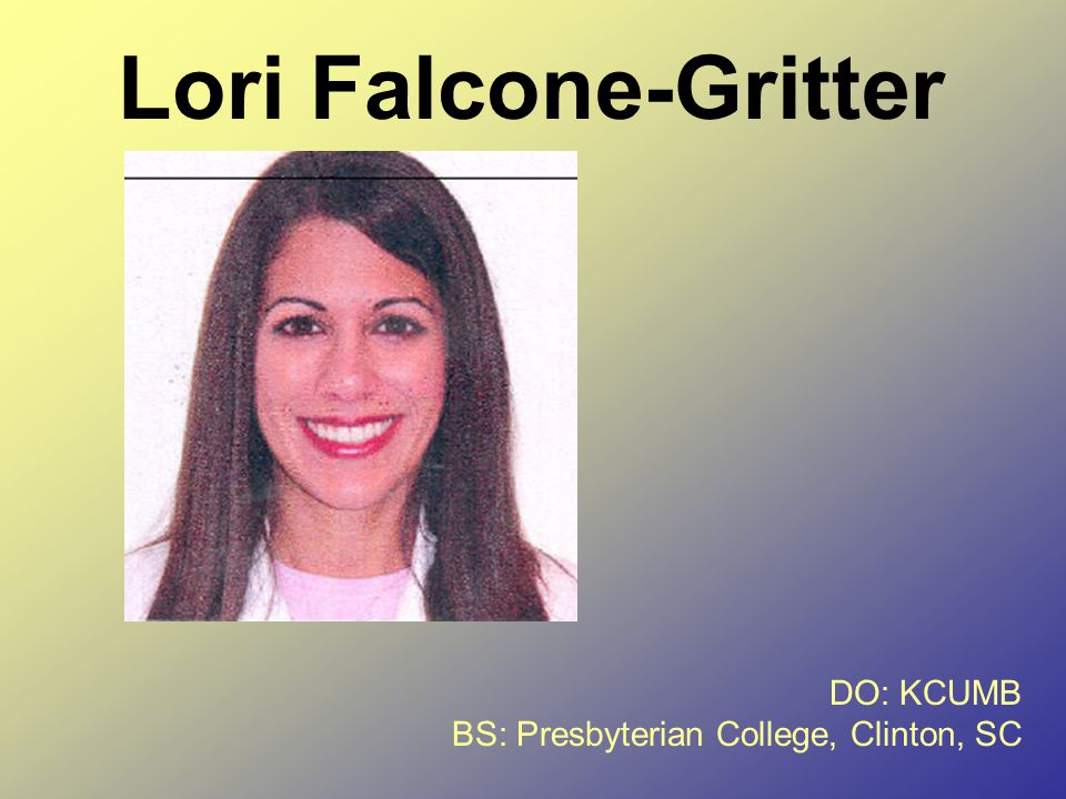 Lori Falcone-Gritter DO: KCUMB BS: Presbyterian College, Clinton, SC