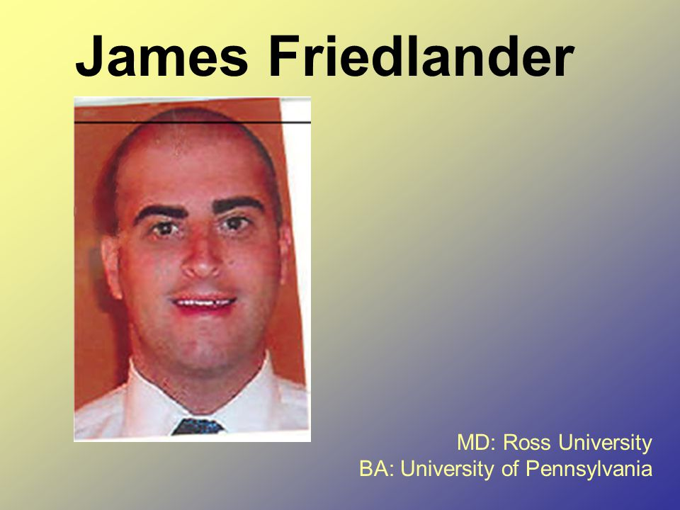 James Friedlander MD: Ross University BA: University of Pennsylvania