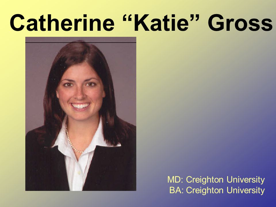 Catherine Katie Gross MD: Creighton University BA: Creighton University
