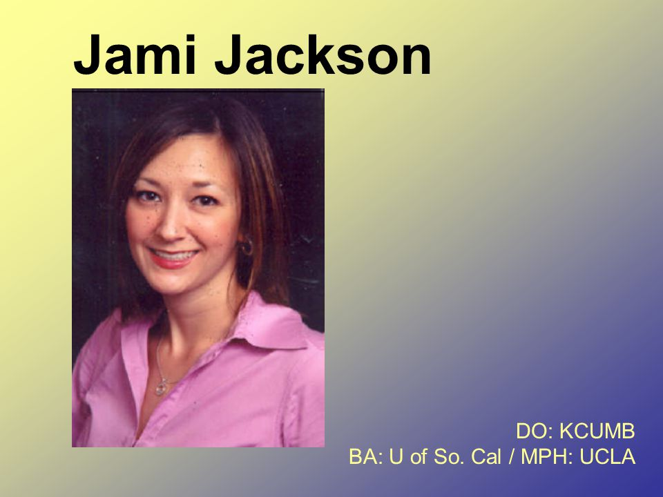 Jami Jackson DO: KCUMB BA: U of So. Cal / MPH: UCLA
