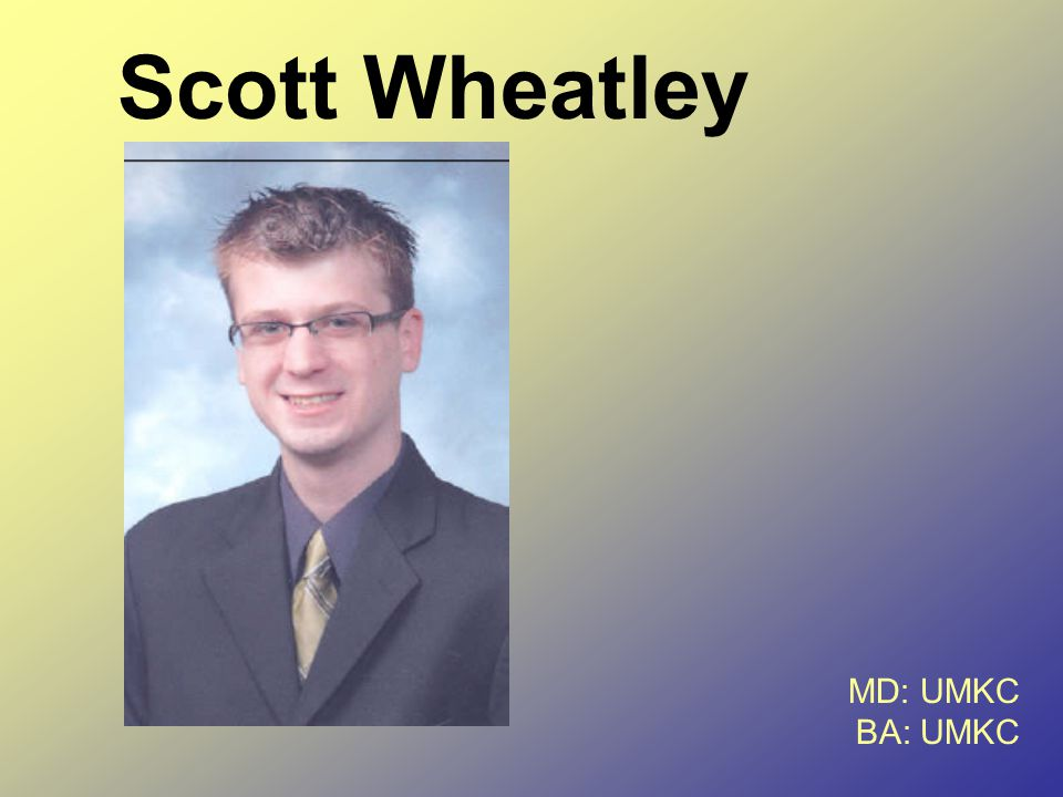 Scott Wheatley MD: UMKC BA: UMKC