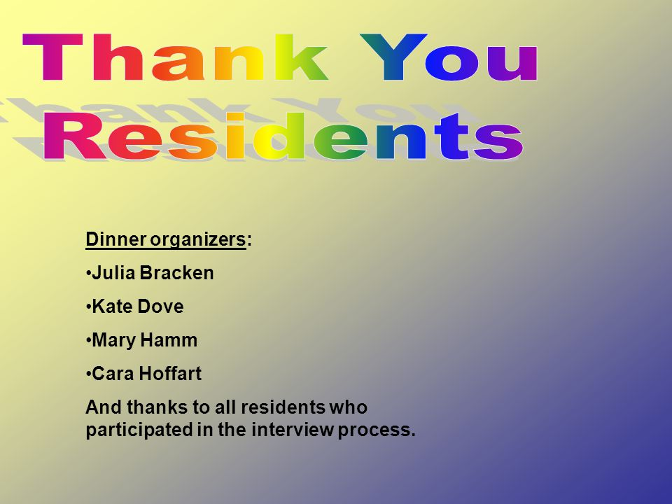 Dinner organizers: Julia Bracken Kate Dove Mary Hamm Cara Hoffart And thanks to all residents who participated in the interview process.