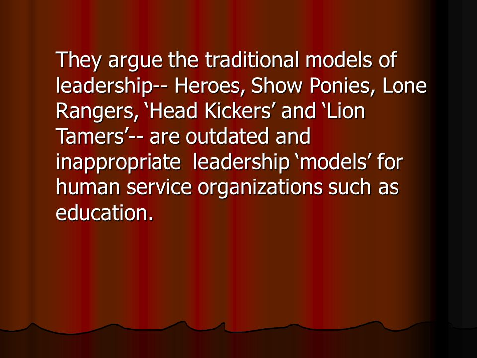 They argue the traditional models of leadership-- Heroes, Show Ponies, Lone Rangers, 'Head Kickers' and 'Lion Tamers'-- are outdated and inappropriate