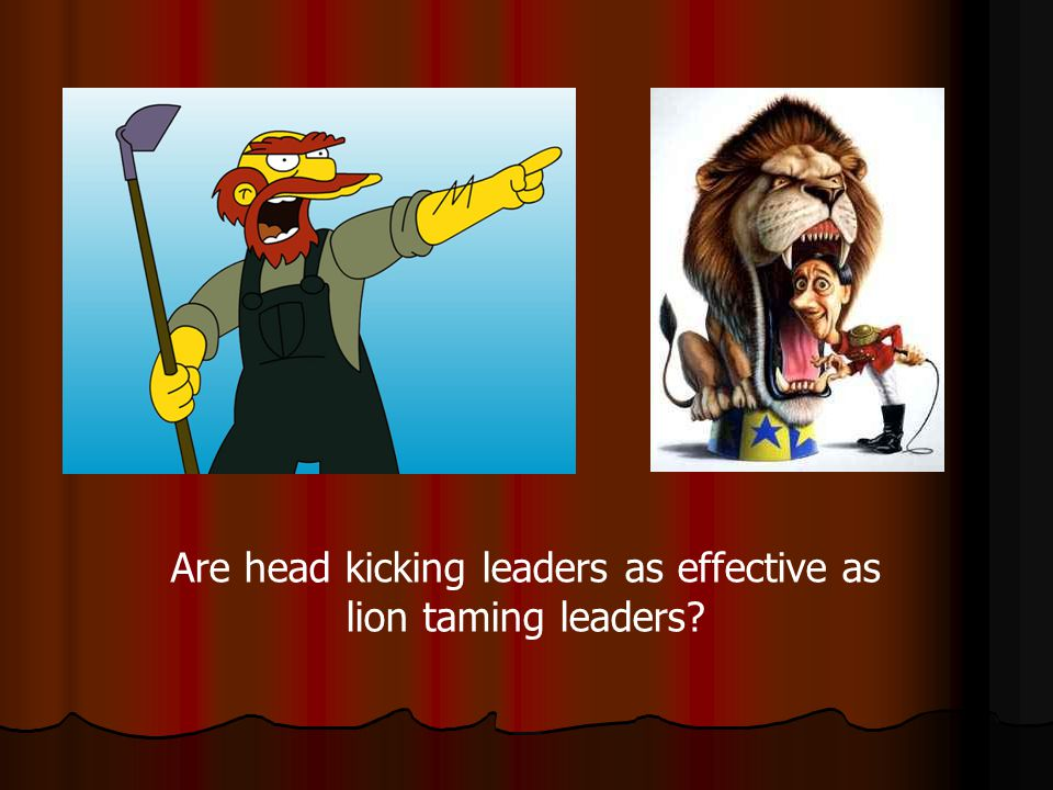 Are head kicking leaders as effective as lion taming leaders?