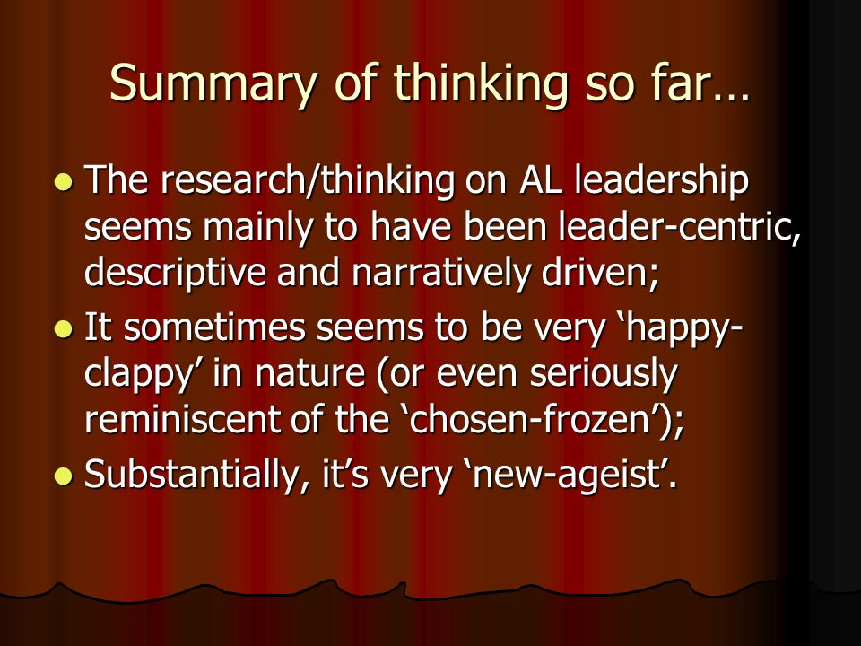 Summary of thinking so far… The research/thinking on AL leadership seems mainly to have been leader-centric, descriptive and narratively driven; The r