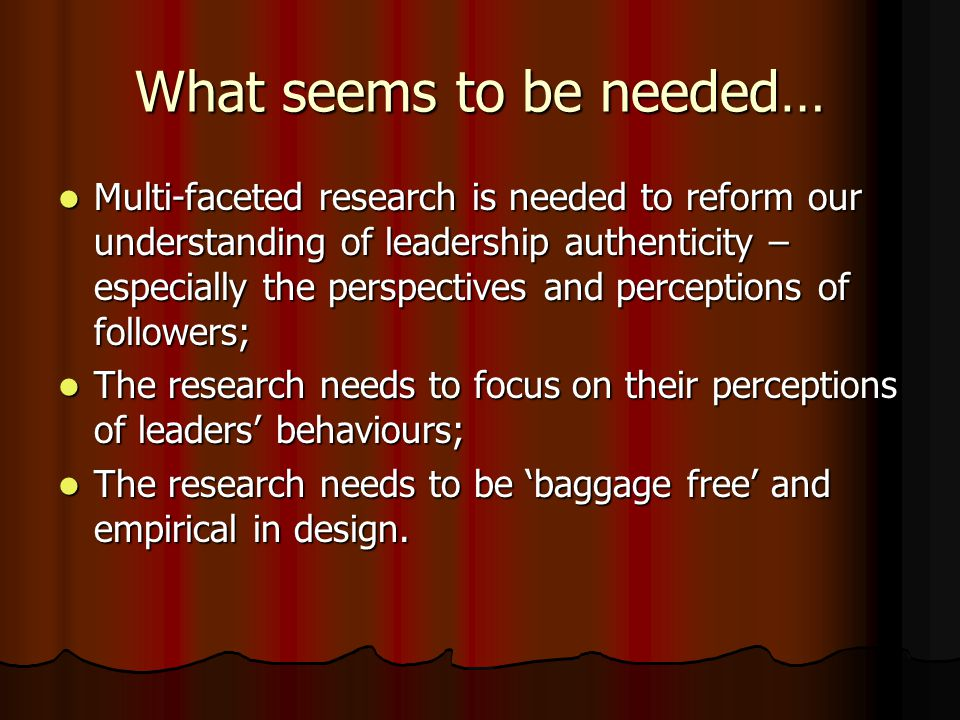 What seems to be needed… Multi-faceted research is needed to reform our understanding of leadership authenticity – especially the perspectives and per