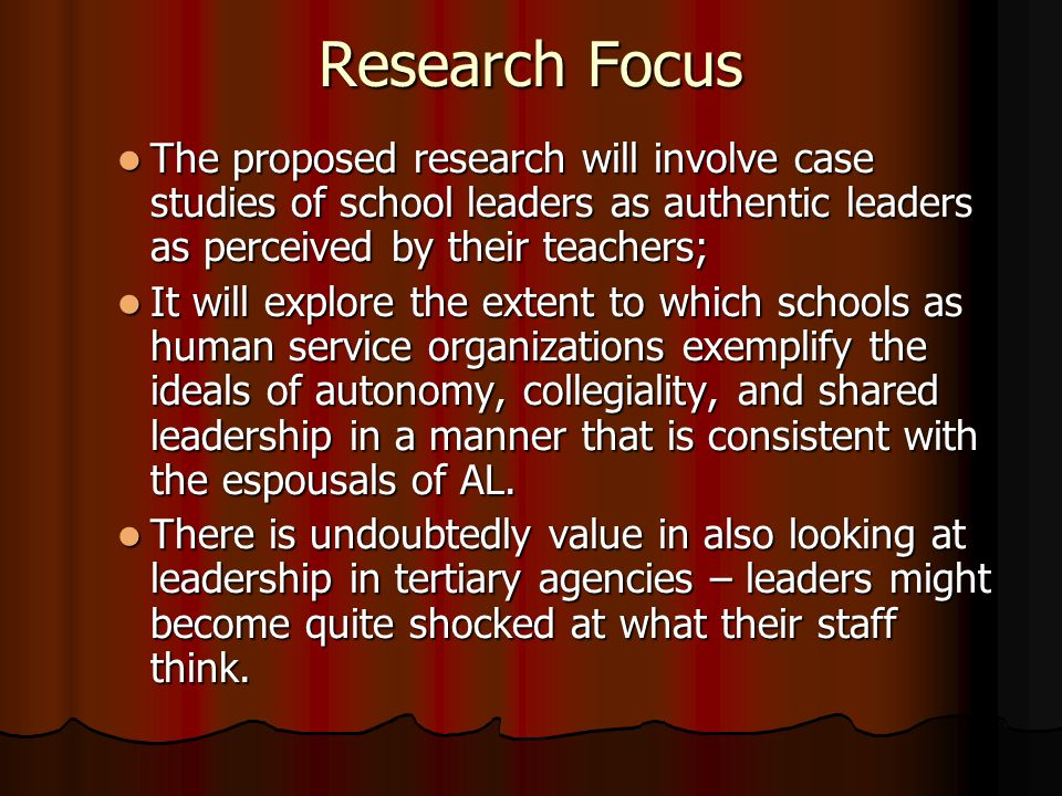 Research Focus The proposed research will involve case studies of school leaders as authentic leaders as perceived by their teachers; The proposed res