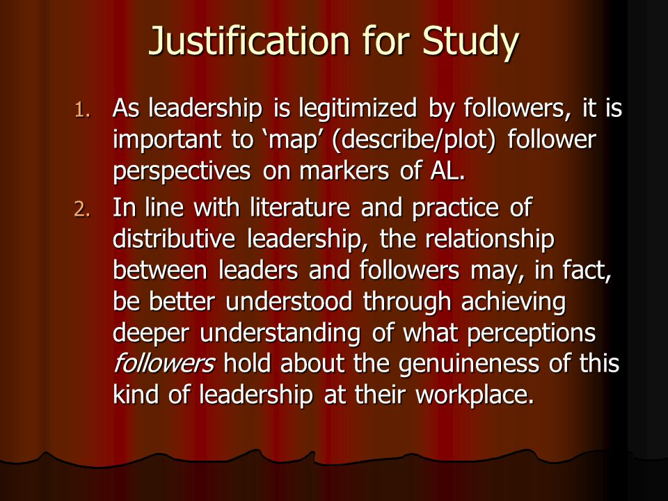 Justification for Study 1. As leadership is legitimized by followers, it is important to 'map' (describe/plot) follower perspectives on markers of AL.
