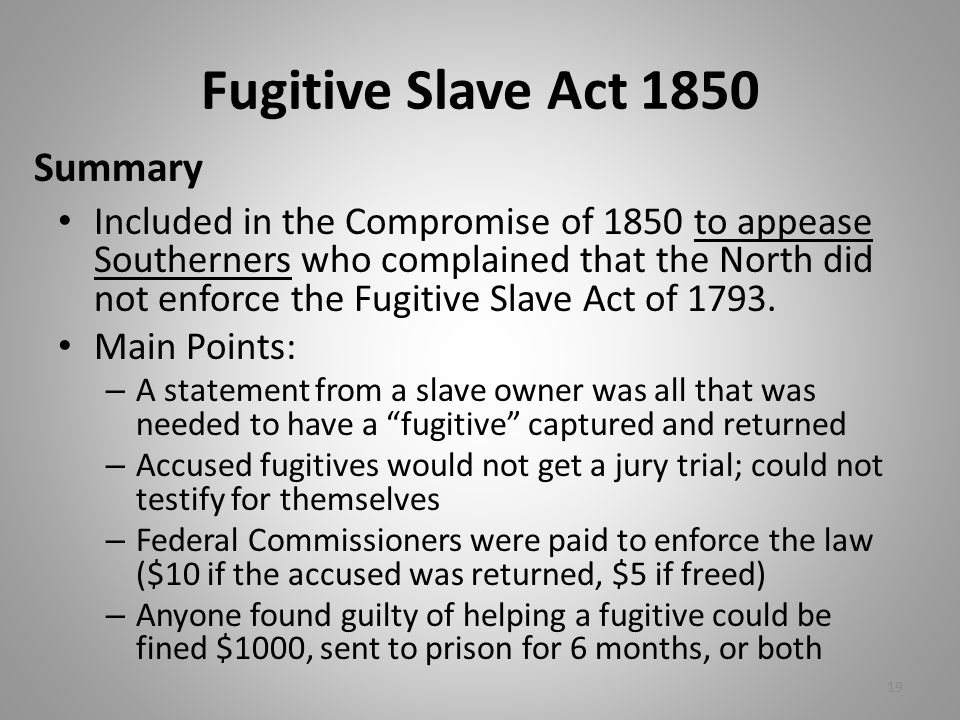 Fugitive Slave Act 1850 Included in the Compromise of 1850 to appease Southerners who complained that the North did not enforce the Fugitive Slave Act of 1793.