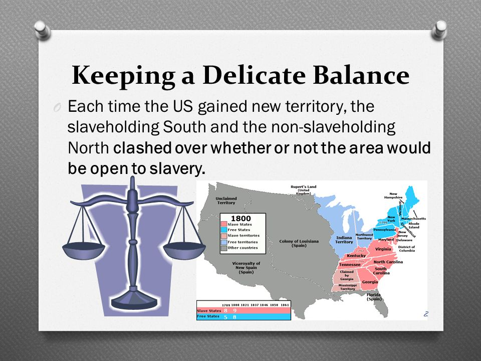 Keeping a Delicate Balance O Each time the US gained new territory, the slaveholding South and the non-slaveholding North clashed over whether or not the area would be open to slavery.