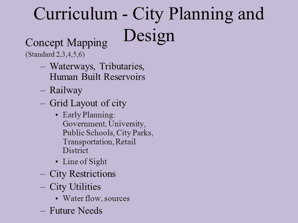 Curriculum - City Planning and Design Concept Mapping (Standard 2,3,4,5,6) –Waterways, Tributaries, Human Built Reservoirs –Railway –Grid Layout of ci