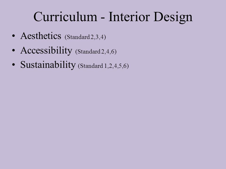 Curriculum - Interior Design Aesthetics (Standard 2,3,4) Accessibility (Standard 2,4,6) Sustainability (Standard 1,2,4,5,6)