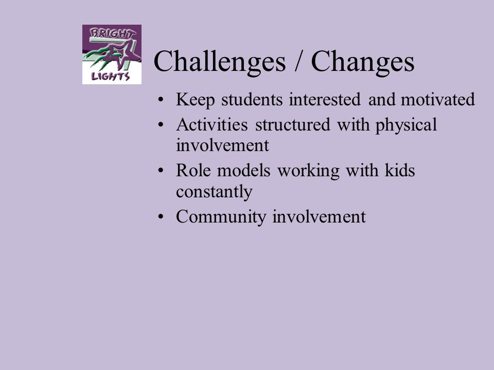 Challenges / Changes Keep students interested and motivated Activities structured with physical involvement Role models working with kids constantly C