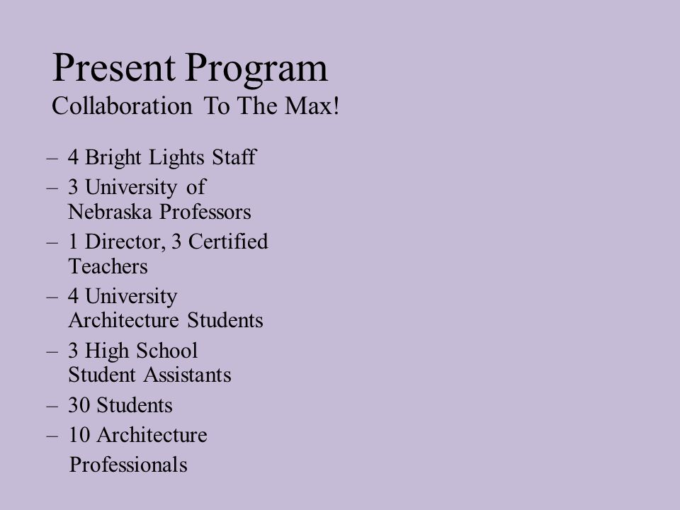 Present Program –4 Bright Lights Staff –3 University of Nebraska Professors –1 Director, 3 Certified Teachers –4 University Architecture Students –3 H