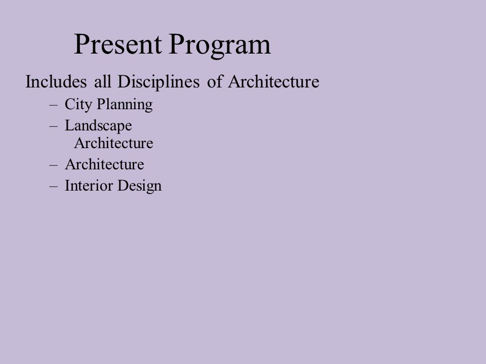 Present Program Includes all Disciplines of Architecture –City Planning –Landscape Architecture –Architecture –Interior Design