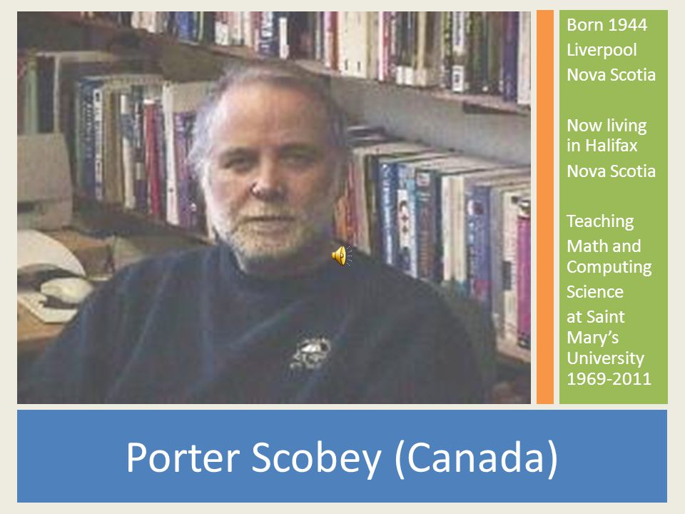 Porter Scobey (Canada) Born 1944 Liverpool Nova Scotia Now living in Halifax Nova Scotia Teaching Math and Computing Science at Saint Mary's University 1969-2011