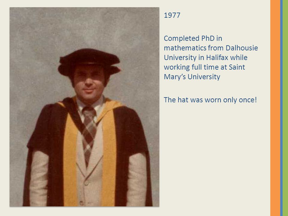 1977 Completed PhD in mathematics from Dalhousie University in Halifax while working full time at Saint Mary's University The hat was worn only once!