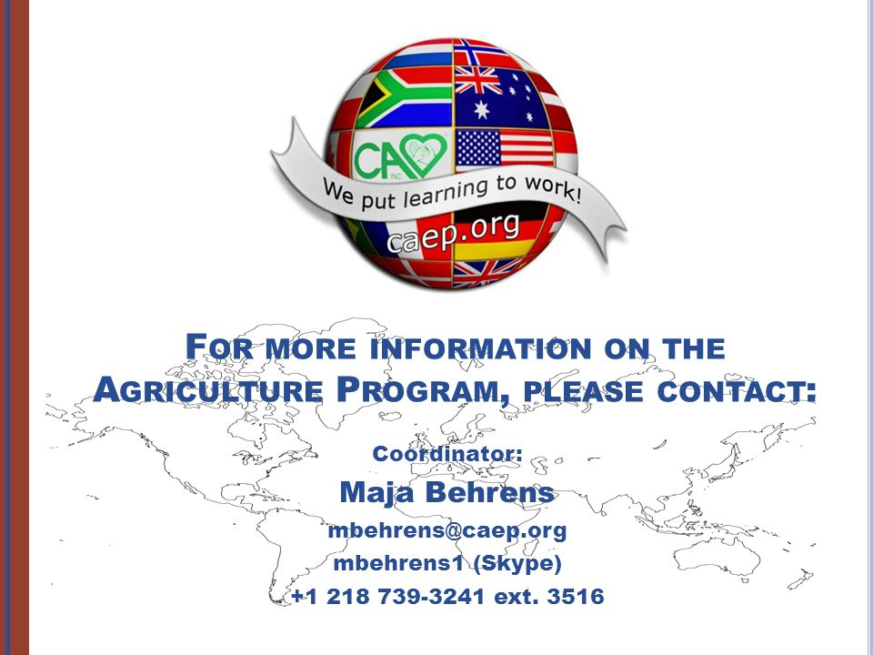F OR MORE INFORMATION ON THE A GRICULTURE P ROGRAM, PLEASE CONTACT : Coordinator: Maja Behrens mbehrens@caep.org mbehrens1 (Skype) +1 218 739-3241 ext.