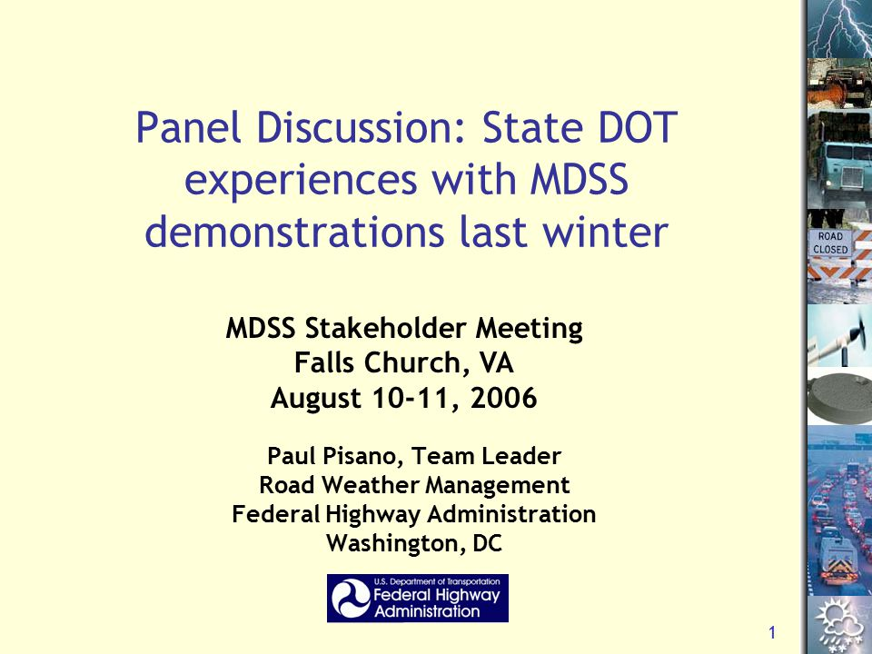 1 Panel Discussion: State DOT experiences with MDSS demonstrations last winter Paul Pisano, Team Leader Road Weather Management Federal Highway Admini