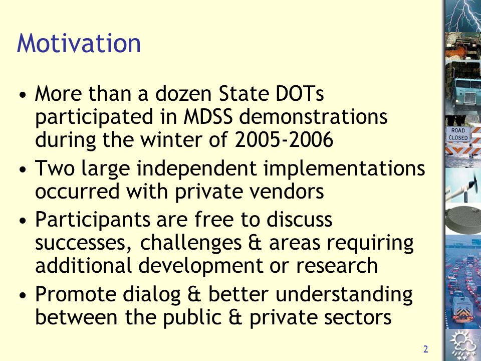 2 Motivation More than a dozen State DOTs participated in MDSS demonstrations during the winter of 2005-2006 Two large independent implementations occurred with private vendors Participants are free to discuss successes, challenges & areas requiring additional development or research Promote dialog & better understanding between the public & private sectors