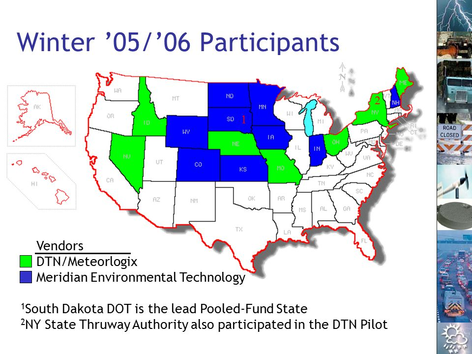 3 Winter '05/'06 Participants Vendors DTN/Meteorlogix Meridian Environmental Technology 1 2 1 South Dakota DOT is the lead Pooled-Fund State 2 NY State Thruway Authority also participated in the DTN Pilot