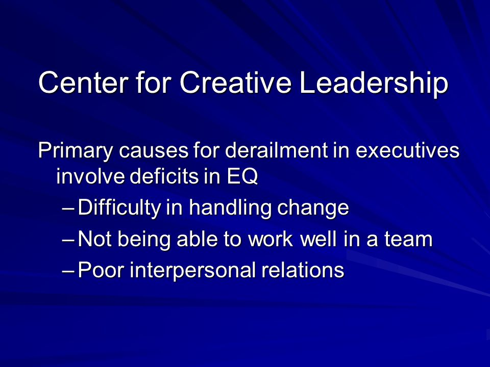 Center for Creative Leadership Primary causes for derailment in executives involve deficits in EQ –Difficulty in handling change –Not being able to wo