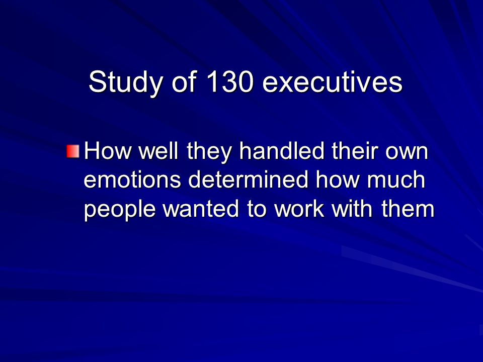 Study of 130 executives How well they handled their own emotions determined how much people wanted to work with them