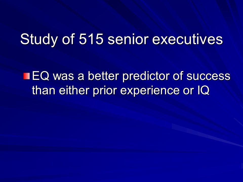Study of 515 senior executives EQ was a better predictor of success than either prior experience or IQ