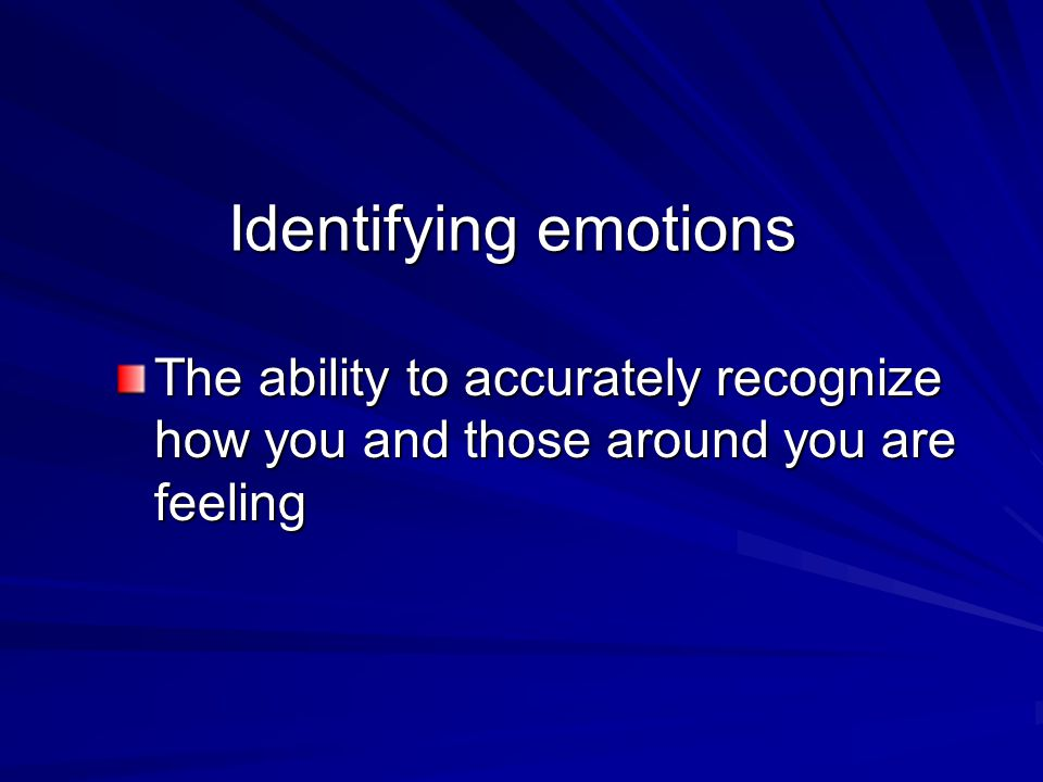 Identifying emotions The ability to accurately recognize how you and those around you are feeling