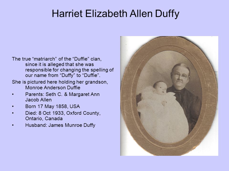 Harriet Elizabeth Allen Duffy On several of the marriage licenses I have located for Harriet s children her maiden name was spelled Allan .