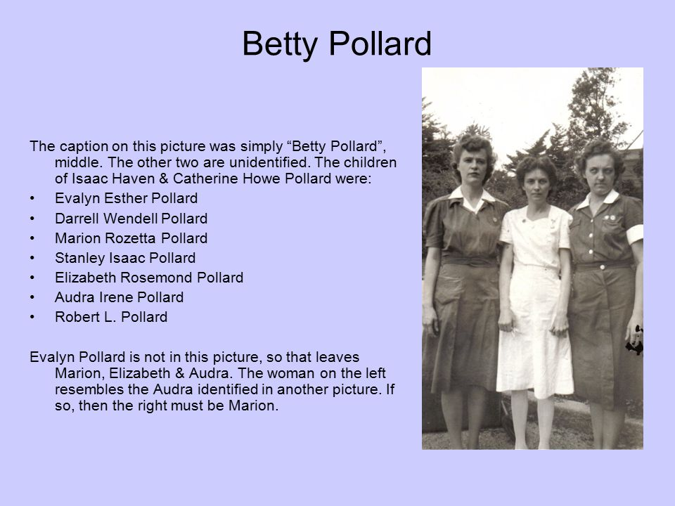 "Betty Pollard The caption on this picture was simply ""Betty Pollard"", middle. The other two are unidentified. The children of Isaac Haven & Catherine"