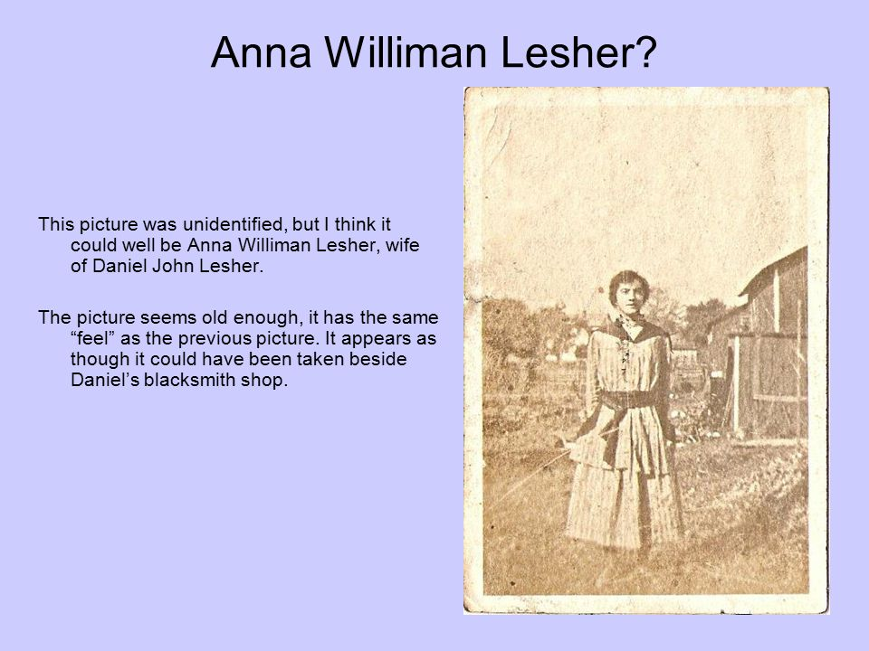 Anna Williman Lesher? This picture was unidentified, but I think it could well be Anna Williman Lesher, wife of Daniel John Lesher. The picture seems