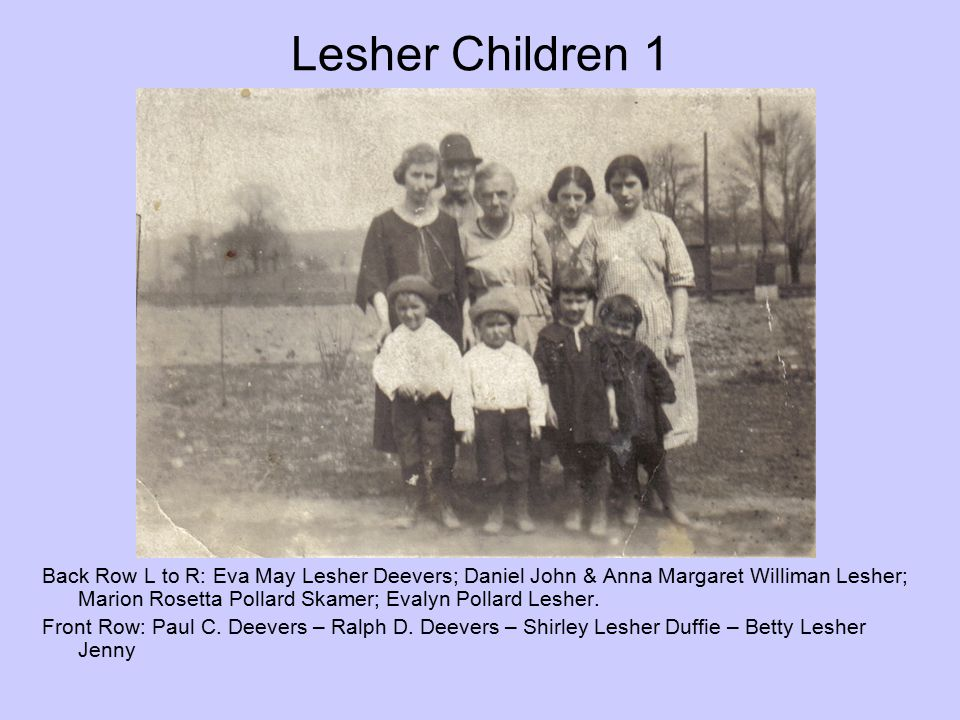 Lesher Children 1 Back Row L to R: Eva May Lesher Deevers; Daniel John & Anna Margaret Williman Lesher; Marion Rosetta Pollard Skamer; Evalyn Pollard