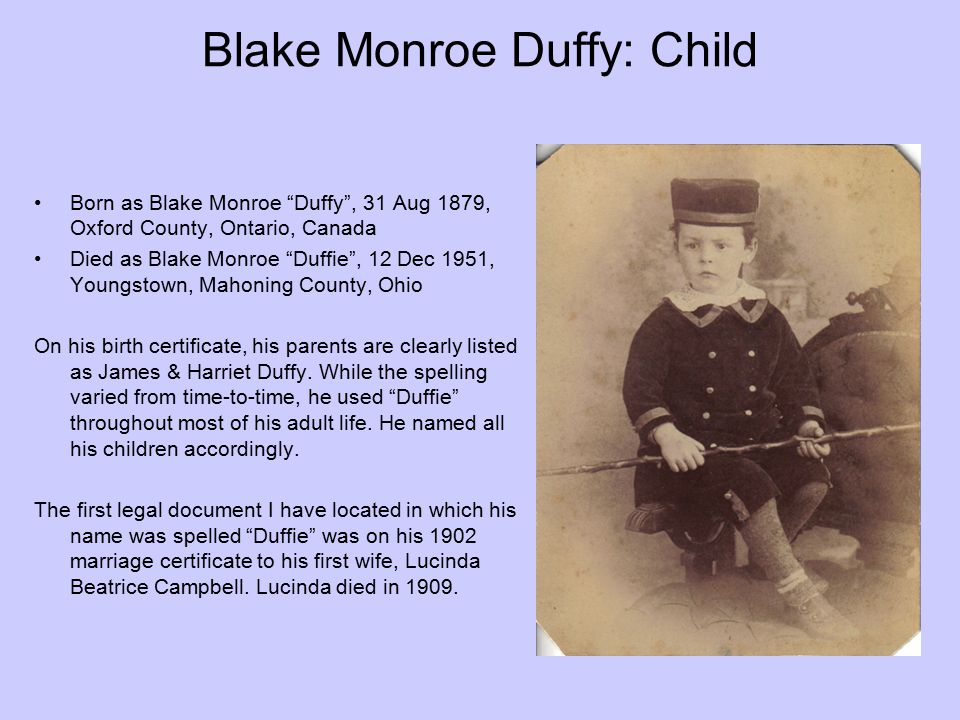 "Blake Monroe Duffy: Child Born as Blake Monroe ""Duffy"", 31 Aug 1879, Oxford County, Ontario, Canada Died as Blake Monroe ""Duffie"", 12 Dec 1951, Youngs"