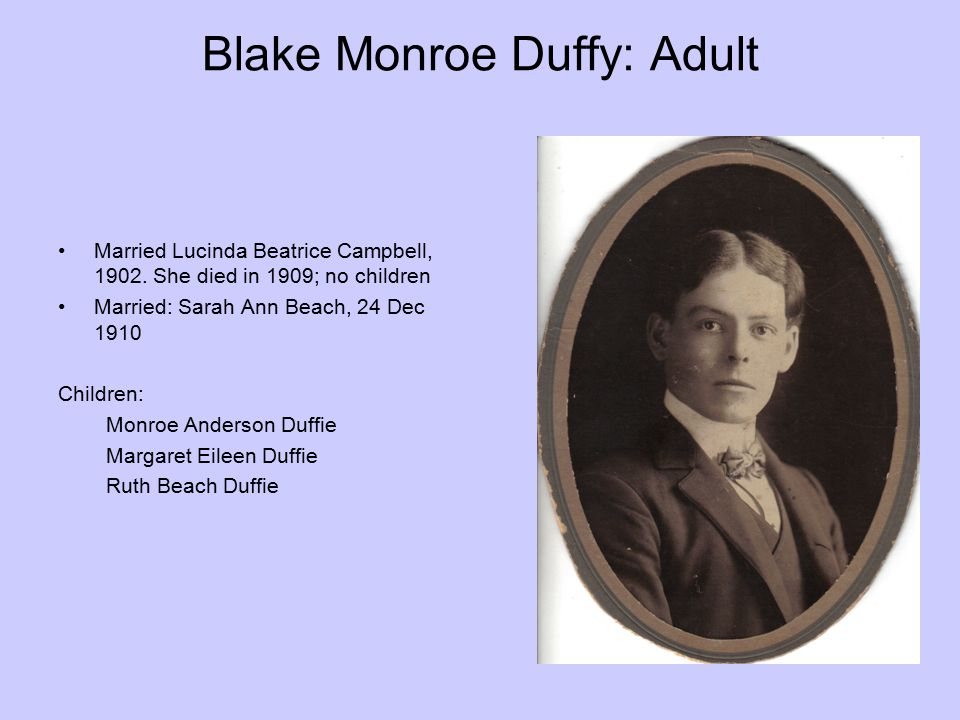 Blake Monroe Duffy: Adult Married Lucinda Beatrice Campbell, 1902. She died in 1909; no children Married: Sarah Ann Beach, 24 Dec 1910 Children: Monro