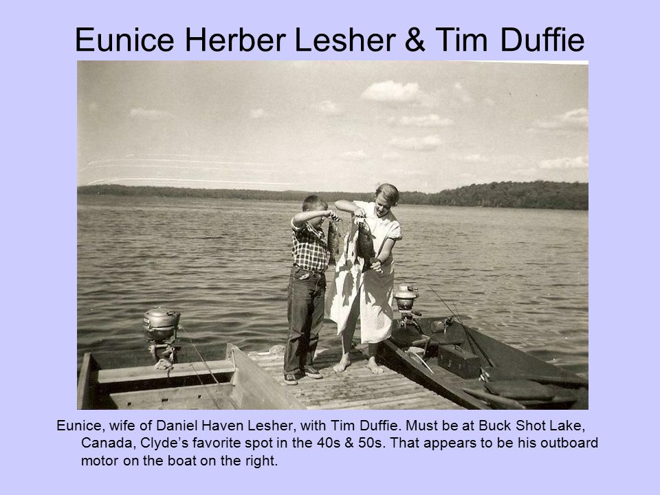 Eunice Herber Lesher & Tim Duffie Eunice, wife of Daniel Haven Lesher, with Tim Duffie. Must be at Buck Shot Lake, Canada, Clyde's favorite spot in th