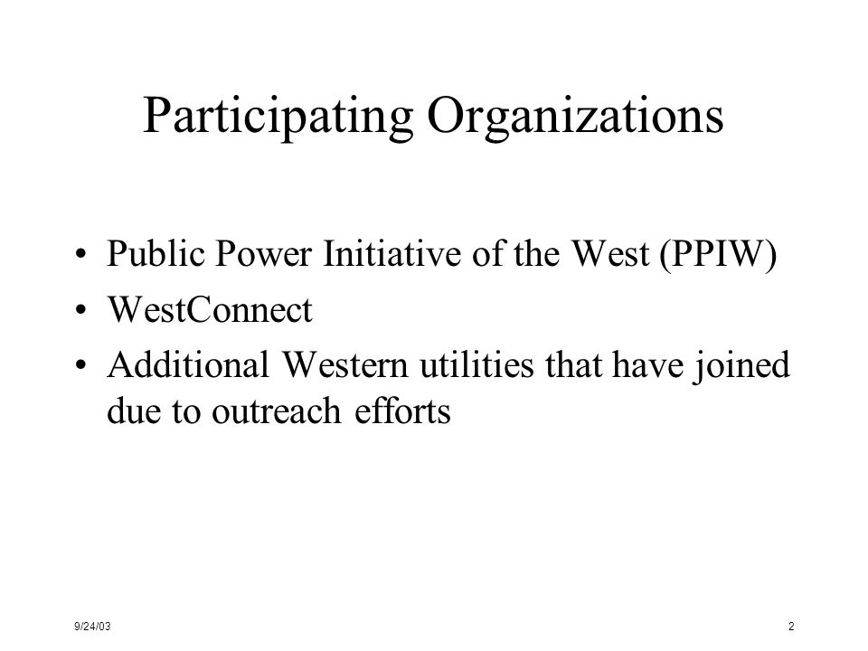 9/24/033 PPIW – Public Power Initiative of the West Voluntary coalition of large public power agencies working to: Provide benefits to customers Enhance transmission access Ensure reliability Support competitive, bilateral, wholesale markets Work within existing regulatory structure Preserve individual business models