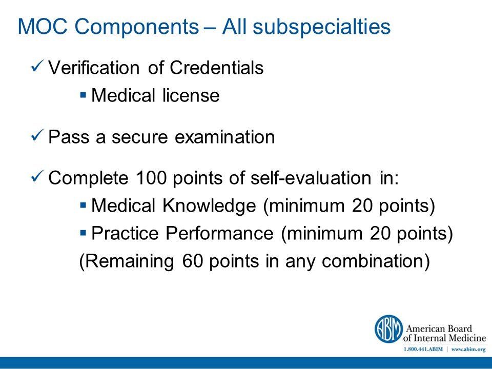 MOC Components – All subspecialties Verification of Credentials  Medical license Pass a secure examination Complete 100 points of self-evaluation in:  Medical Knowledge (minimum 20 points)  Practice Performance (minimum 20 points) (Remaining 60 points in any combination)
