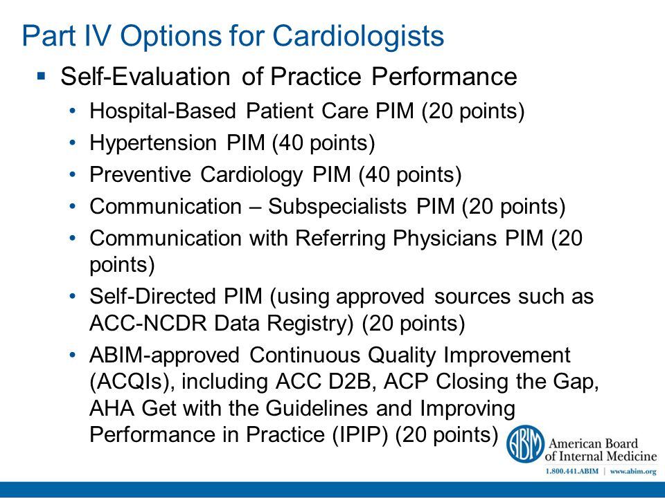 Part IV Options for Cardiologists  Self-Evaluation of Practice Performance Hospital-Based Patient Care PIM (20 points) Hypertension PIM (40 points) Preventive Cardiology PIM (40 points) Communication – Subspecialists PIM (20 points) Communication with Referring Physicians PIM (20 points) Self-Directed PIM (using approved sources such as ACC-NCDR Data Registry) (20 points) ABIM-approved Continuous Quality Improvement (ACQIs), including ACC D2B, ACP Closing the Gap, AHA Get with the Guidelines and Improving Performance in Practice (IPIP) (20 points)