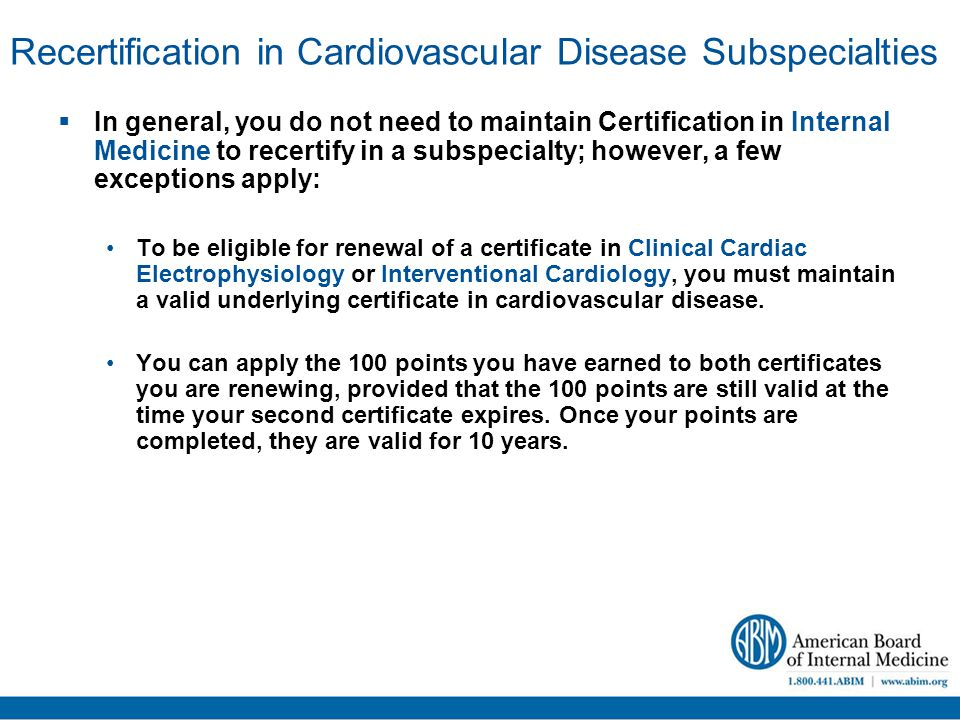 Recertification in Cardiovascular Disease Subspecialties  In general, you do not need to maintain Certification in Internal Medicine to recertify in a subspecialty; however, a few exceptions apply: To be eligible for renewal of a certificate in Clinical Cardiac Electrophysiology or Interventional Cardiology, you must maintain a valid underlying certificate in cardiovascular disease.