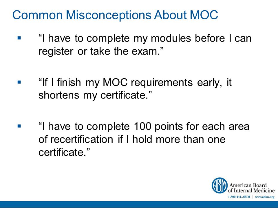 Common Misconceptions About MOC  I have to complete my modules before I can register or take the exam.  If I finish my MOC requirements early, it shortens my certificate.  I have to complete 100 points for each area of recertification if I hold more than one certificate.