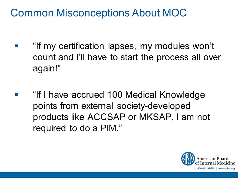 Common Misconceptions About MOC  If my certification lapses, my modules won't count and I'll have to start the process all over again!  If I have accrued 100 Medical Knowledge points from external society-developed products like ACCSAP or MKSAP, I am not required to do a PIM.