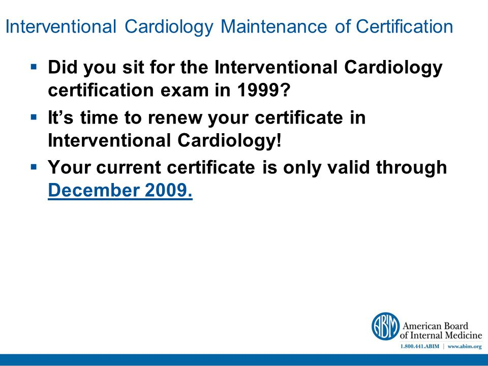 Interventional Cardiology Maintenance of Certification  Did you sit for the Interventional Cardiology certification exam in 1999.