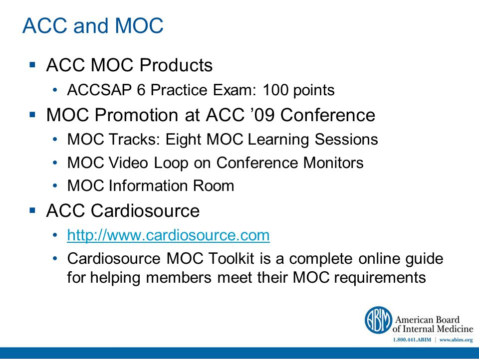 ACC and MOC  ACC MOC Products ACCSAP 6 Practice Exam: 100 points  MOC Promotion at ACC '09 Conference MOC Tracks: Eight MOC Learning Sessions MOC Video Loop on Conference Monitors MOC Information Room  ACC Cardiosource http://www.cardiosource.com Cardiosource MOC Toolkit is a complete online guide for helping members meet their MOC requirements