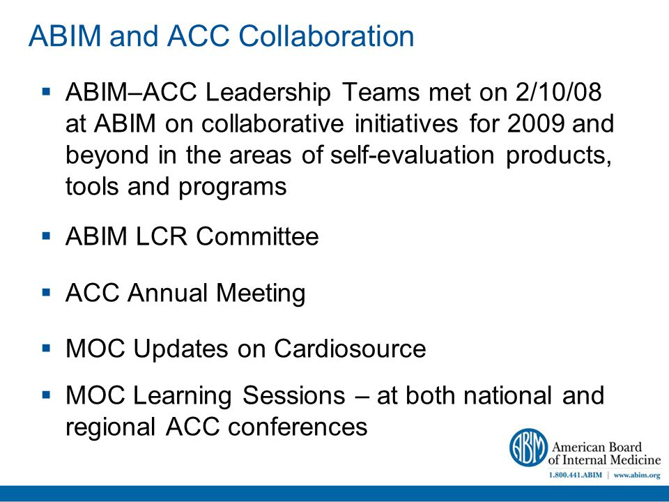 ABIM and ACC Collaboration  ABIM–ACC Leadership Teams met on 2/10/08 at ABIM on collaborative initiatives for 2009 and beyond in the areas of self-evaluation products, tools and programs  ABIM LCR Committee  ACC Annual Meeting  MOC Updates on Cardiosource  MOC Learning Sessions – at both national and regional ACC conferences