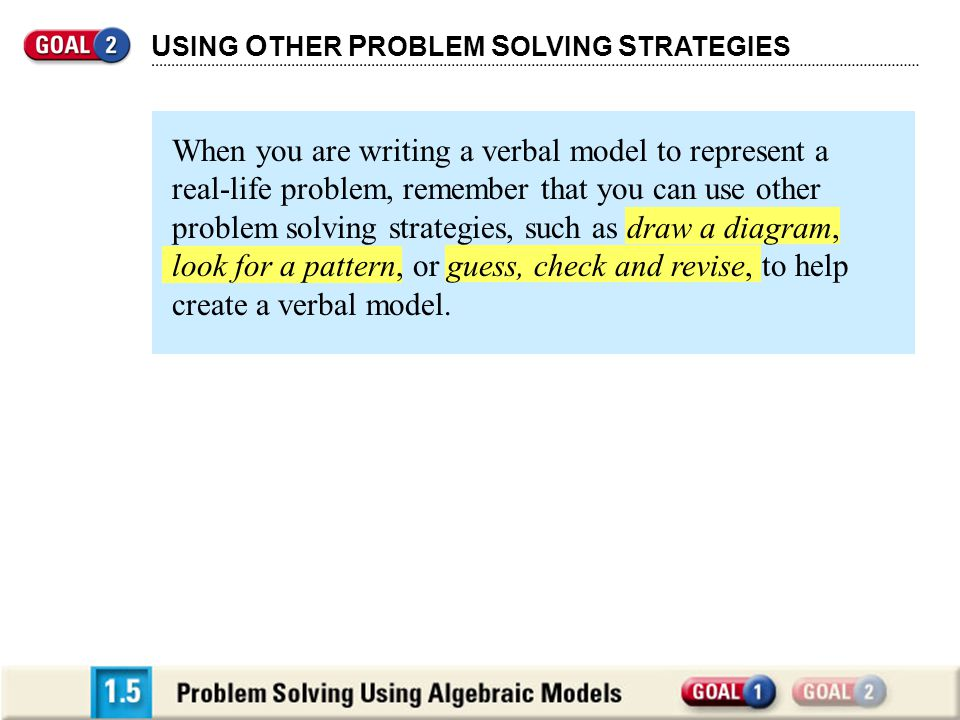 U SING O THER P ROBLEM S OLVING S TRATEGIES When you are writing a verbal model to represent a real-life problem, remember that you can use other problem solving strategies, such as draw a diagram, look for a pattern, or guess, check and revise, to help create a verbal model.